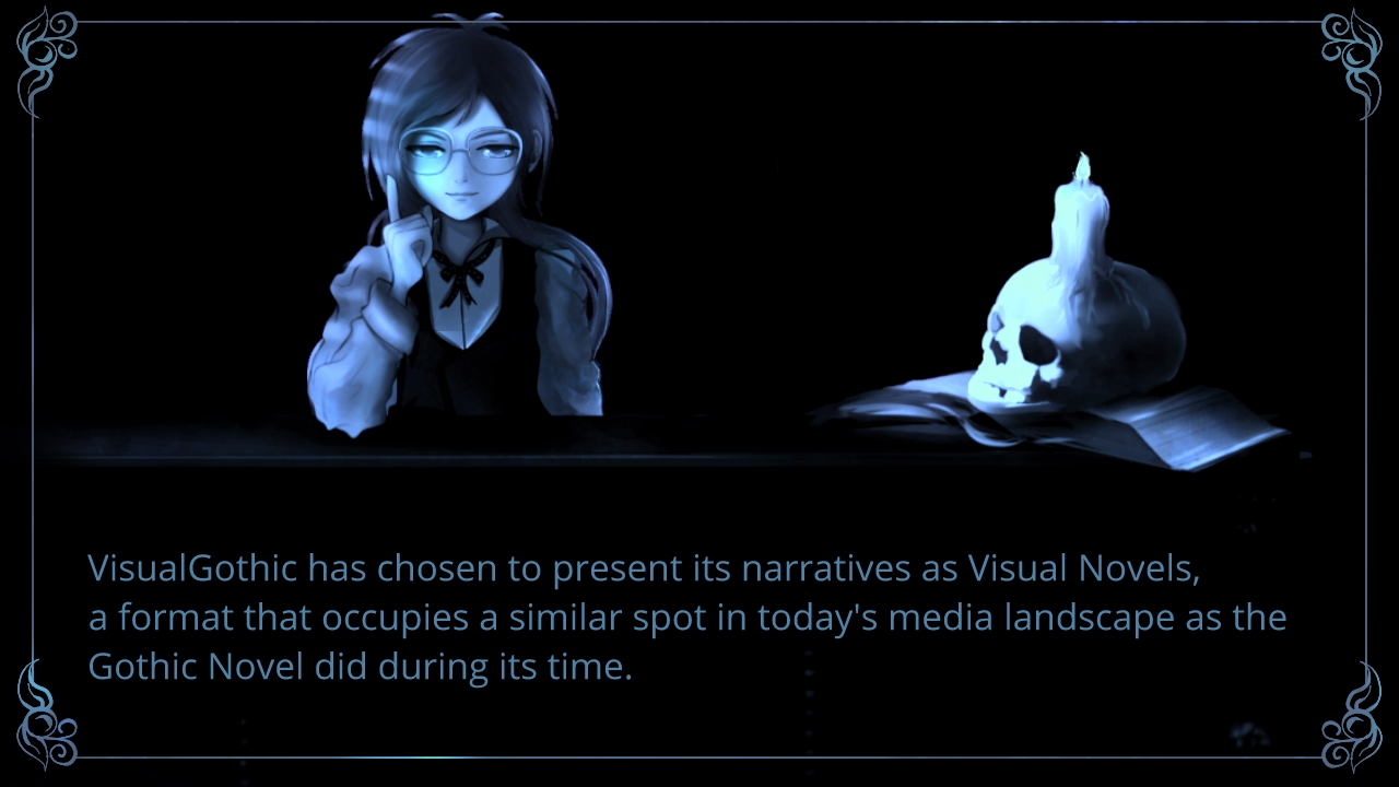 Visual Gothic has chosen to present its narratives as Visual Novels, a format that occupies a similar spot in today's media landscape as the Gothic Novel did during its time.